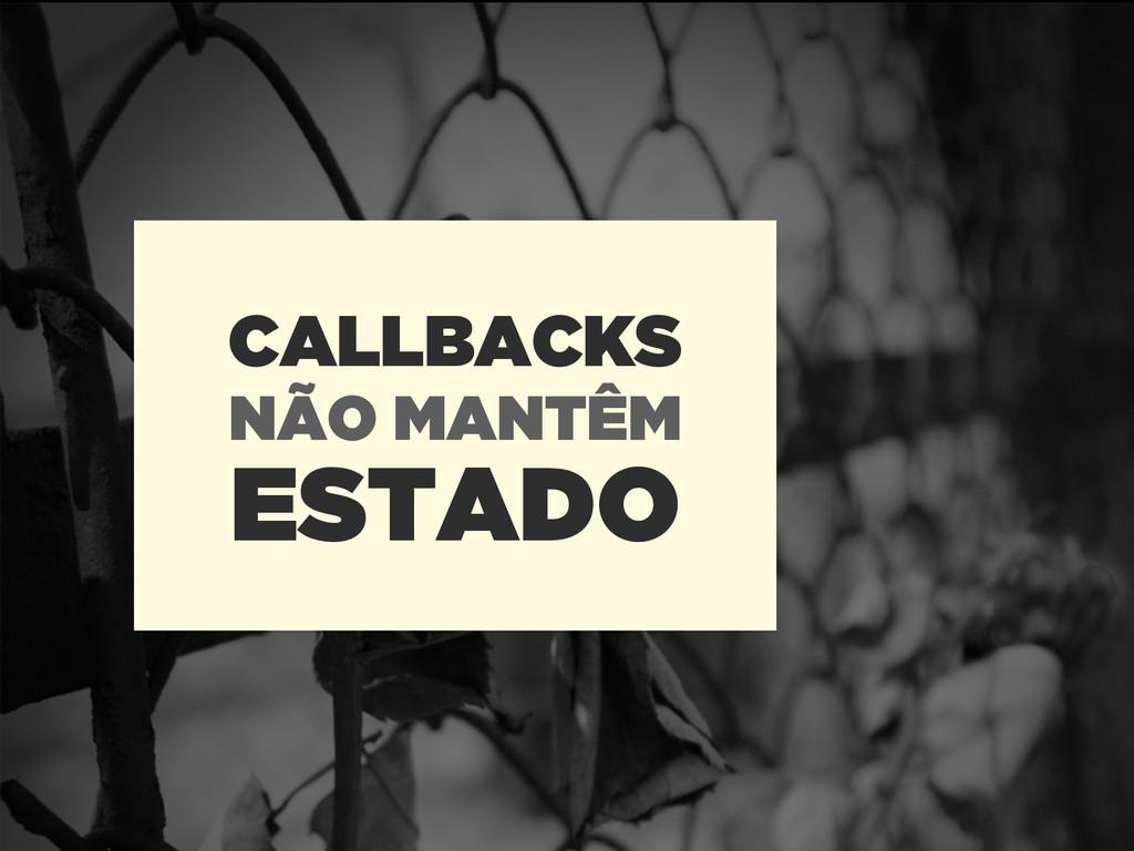 ESTADO CALLBACKS NÃO MANTÊM