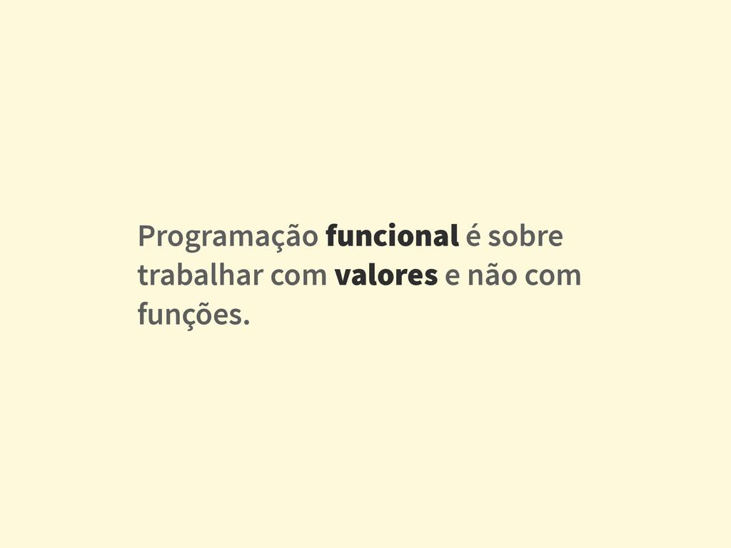 Programação funcional é sobre trabalhar com val...