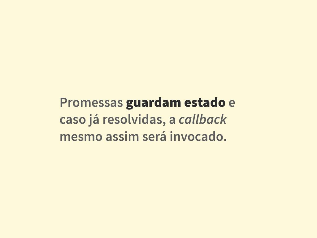 Promessas guardam estado e caso já resolvidas, ...