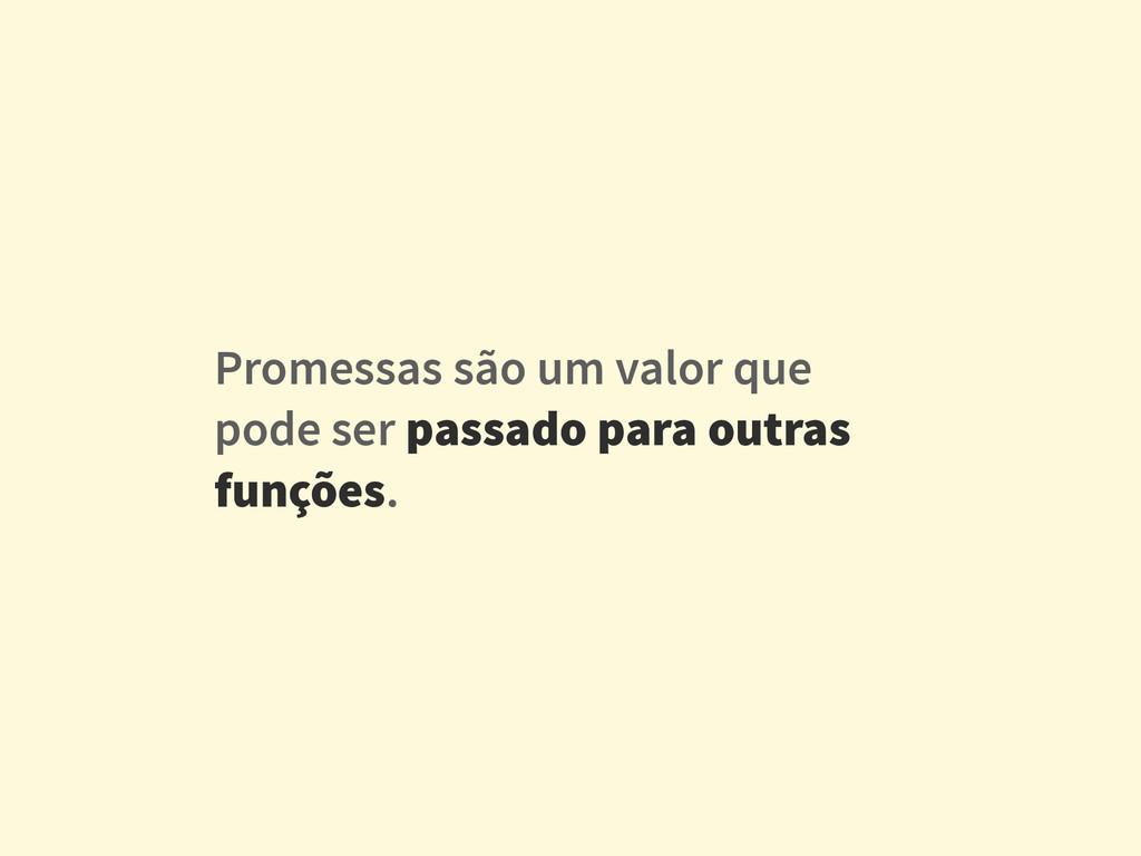 Promessas são um valor que pode ser passado par...