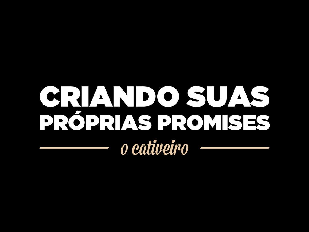 o cativeiro CRIANDO SUAS PRÓPRIAS PROMISES