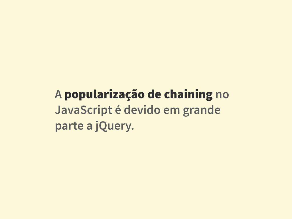 A popularização de chaining no JavaScript é dev...