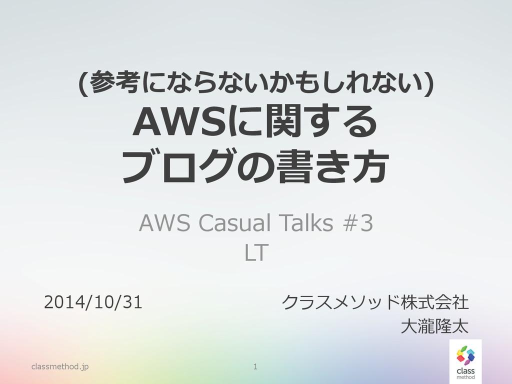 (参考にならないかもしれない) AWSに関する ブログの書き⽅方 AWS Casual T...