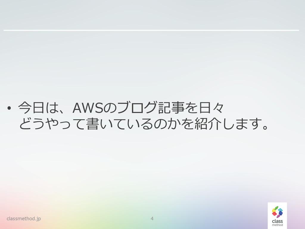 classmethod.jp 4 • 今⽇日は、AWSのブログ記事を⽇日々 どうやって書いて...
