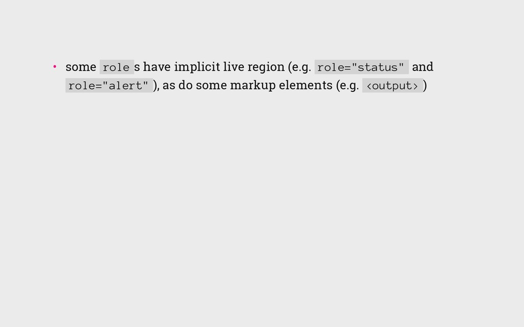 • some role s have implicit live region (e.g. ...