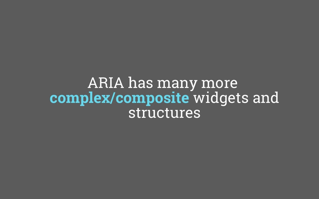 ARIA has many more complex/composite widgets an...