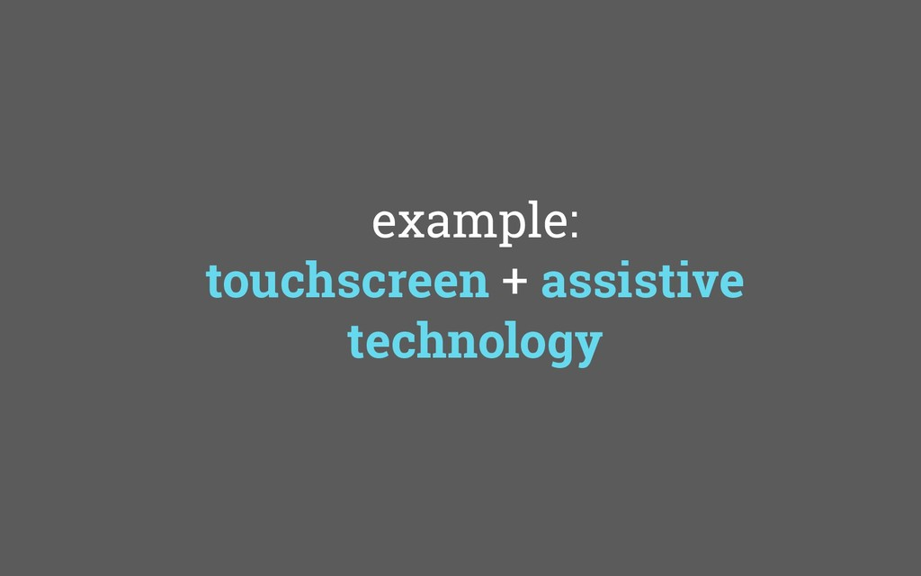 example: touchscreen + assistive technology