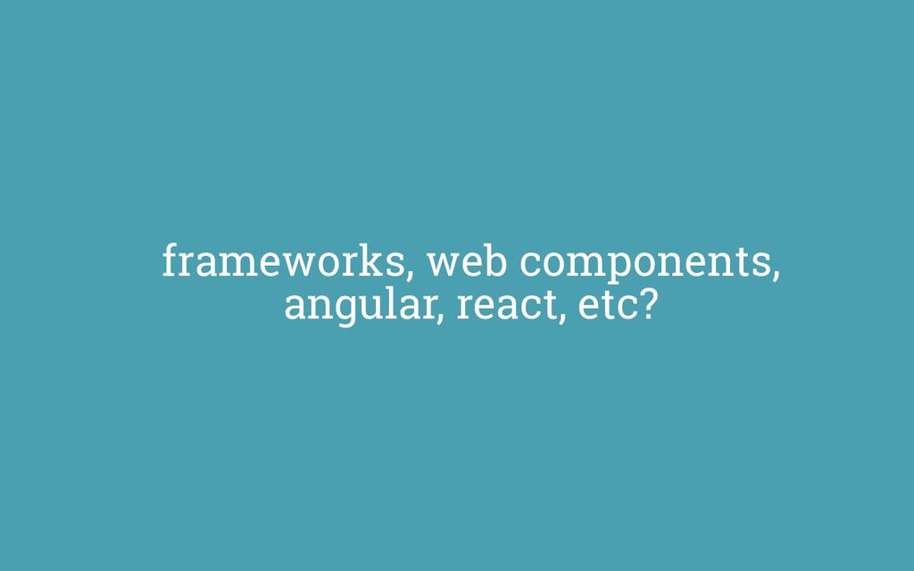 frameworks, web components, angular, react, etc?