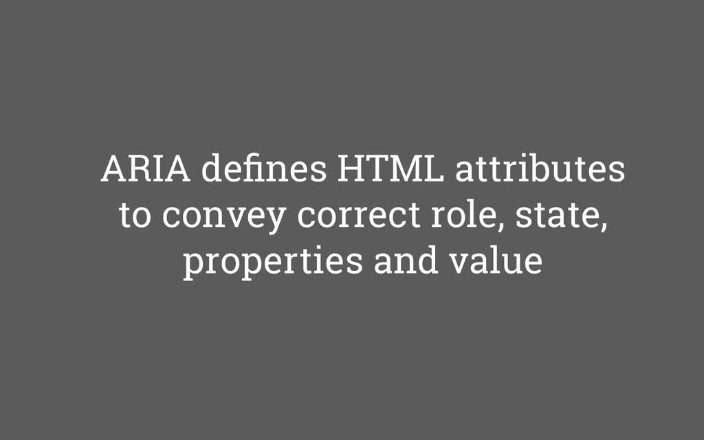 ARIA defines HTML attributes to convey correct r...
