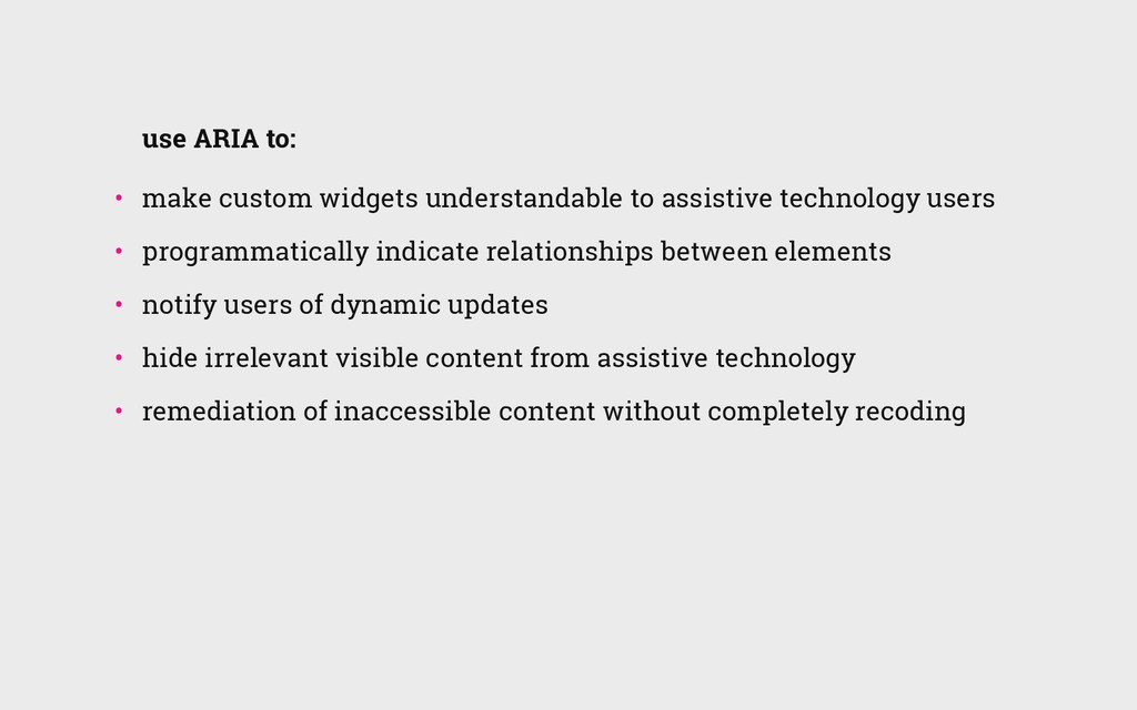 use ARIA to: • make custom widgets understanda...