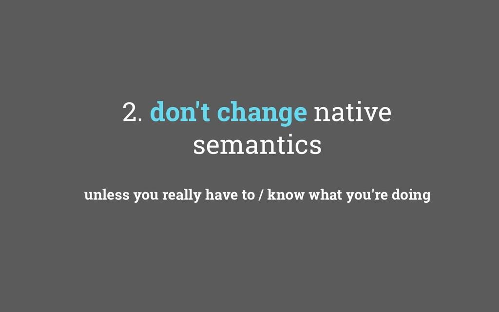2. don't change native semantics unless you rea...