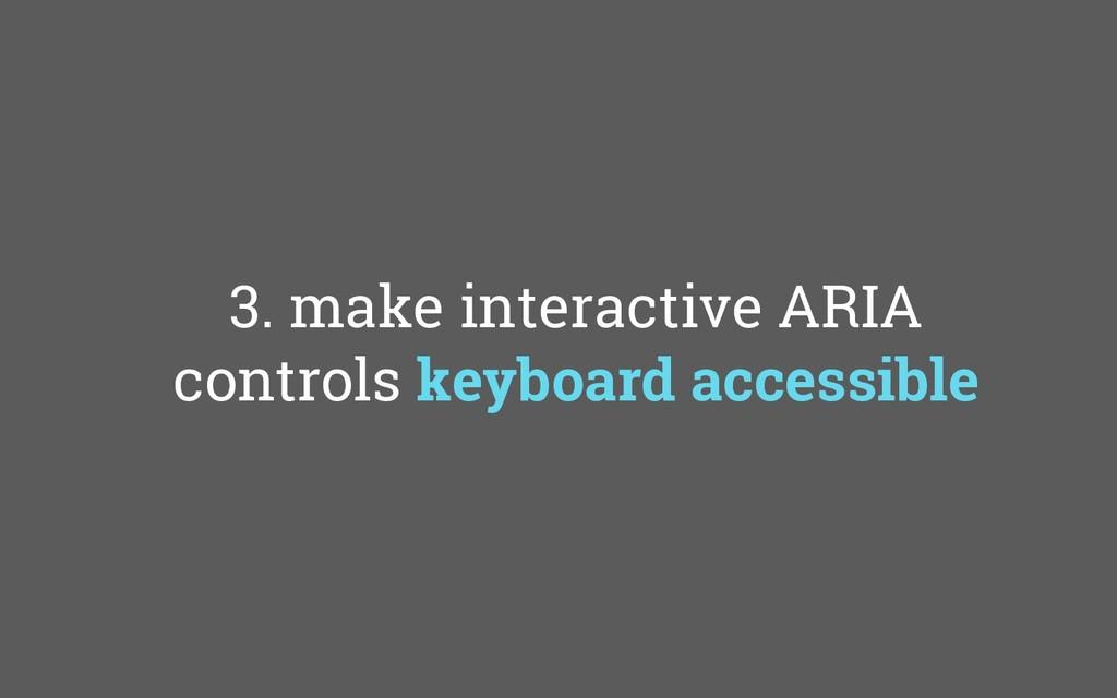 3. make interactive ARIA controls keyboard acce...
