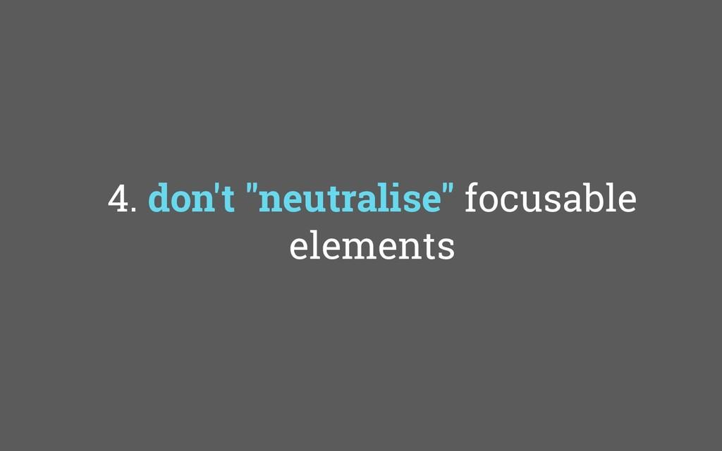 """4. don't """"neutralise"""" focusable elements"""