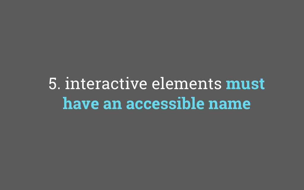 5. interactive elements must have an accessible...