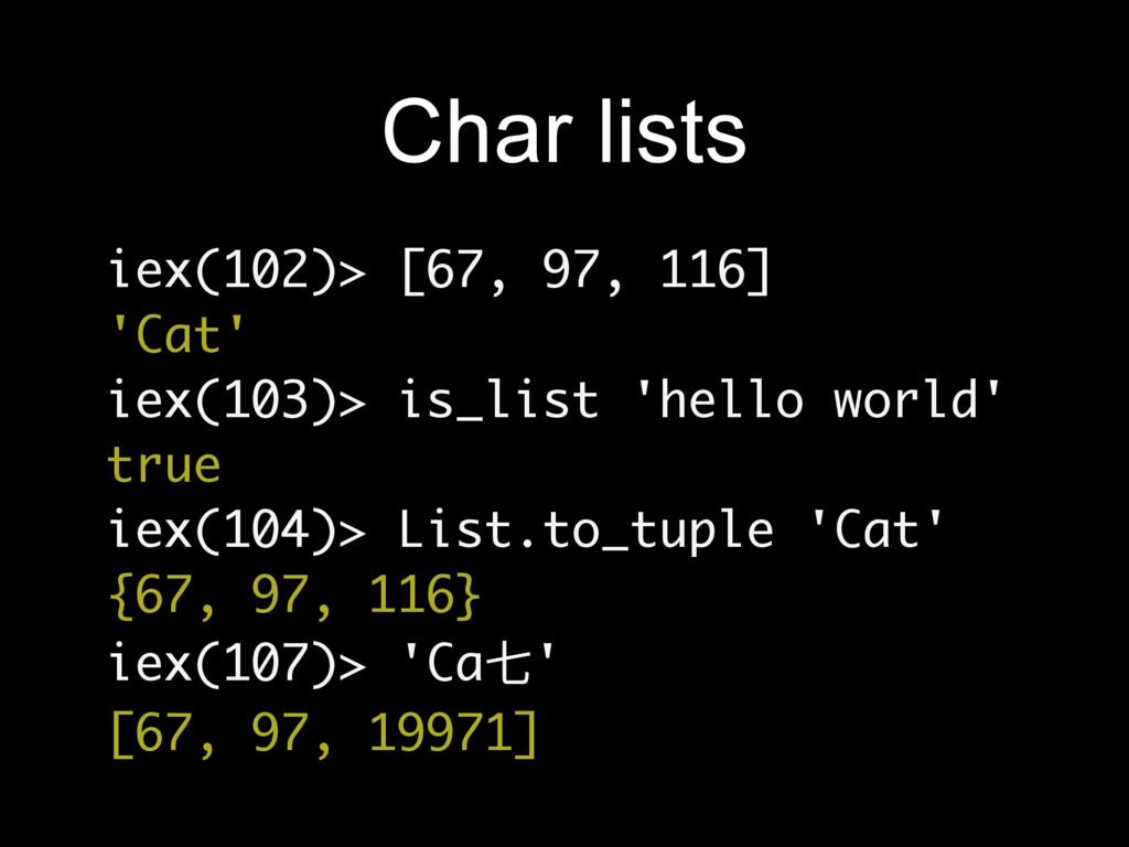 Char lists iex(102)> [67, 97, 116] 'Cat' iex(10...