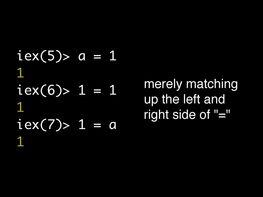 iex(5)> a = 1 1 iex(6)> 1 = 1 1 iex(7)> 1 = a 1...