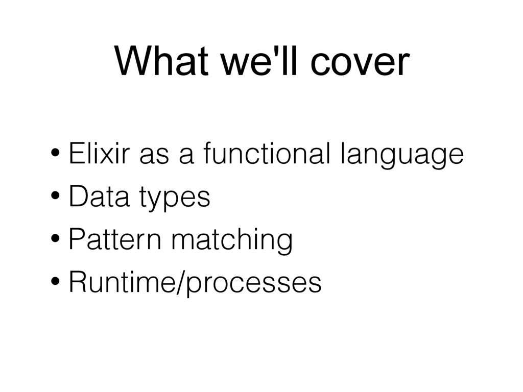 What we'll cover • Elixir as a functional langu...