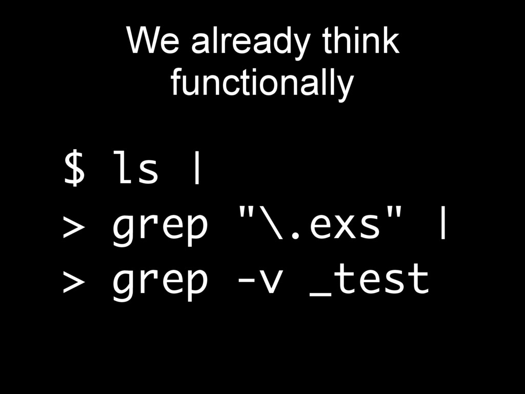 "$ ls | > grep ""\.exs"" | > grep -v _test We alre..."