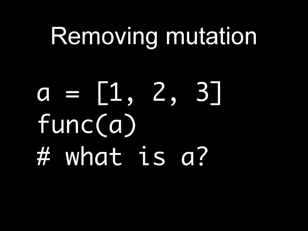 a = [1, 2, 3] func(a) # what is a? Removing mut...