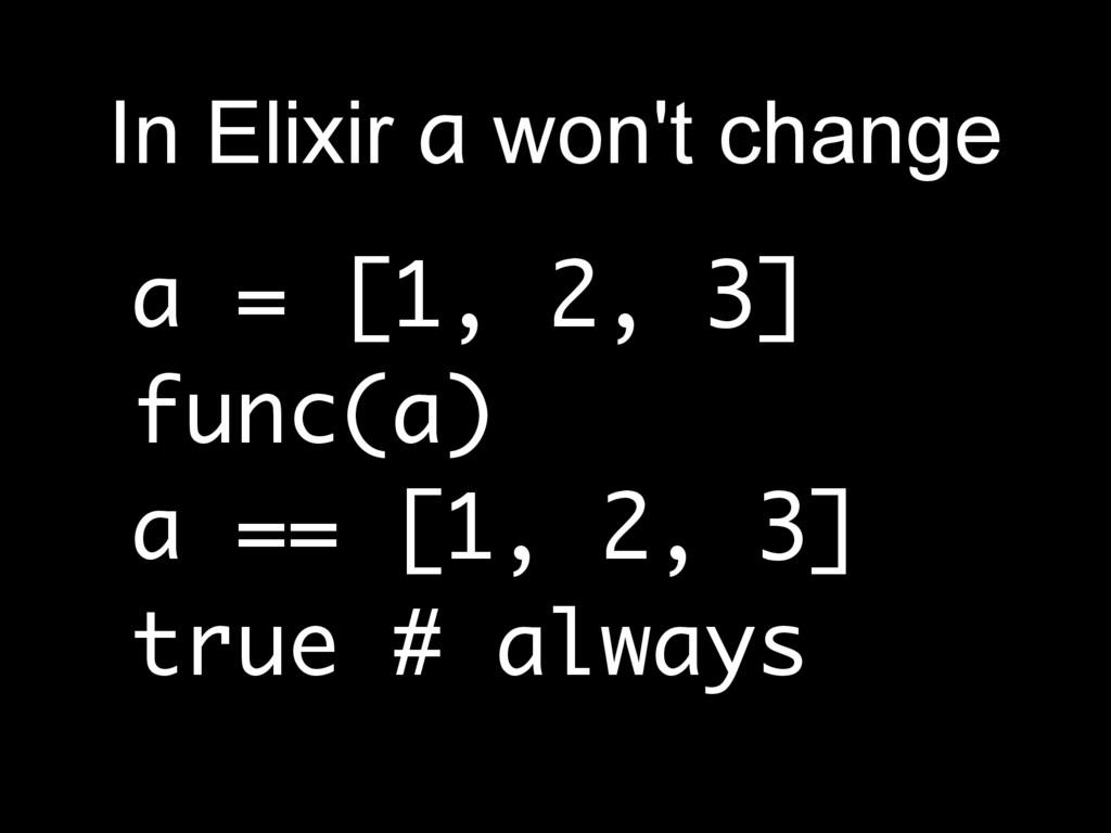 a = [1, 2, 3] func(a) a == [1, 2, 3] true # alw...