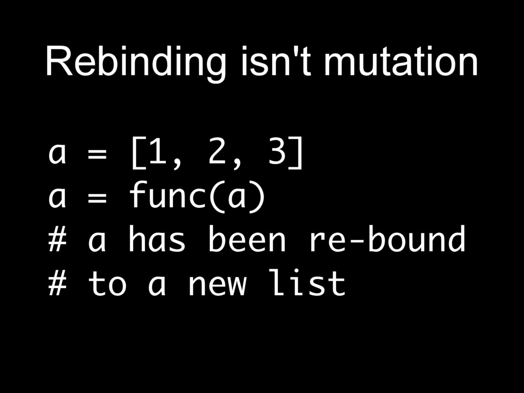 a = [1, 2, 3] a = func(a) # a has been re-bound...