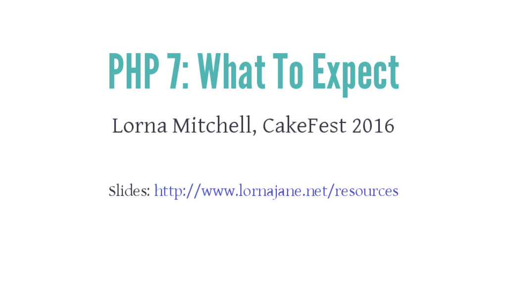 PHP 7: What To Expect Lorna Mitchell, CakeFest ...