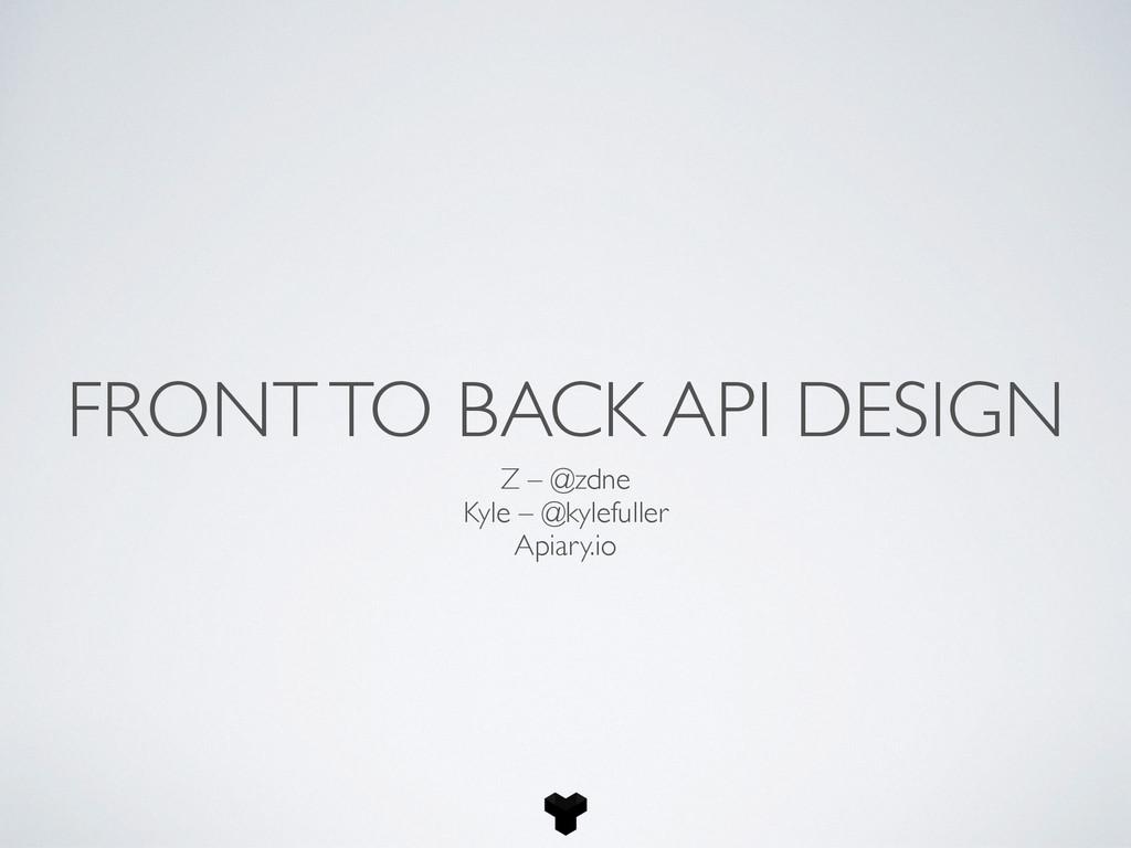 FRONT TO BACK API DESIGN Z – @zdne Kyle – @kyle...