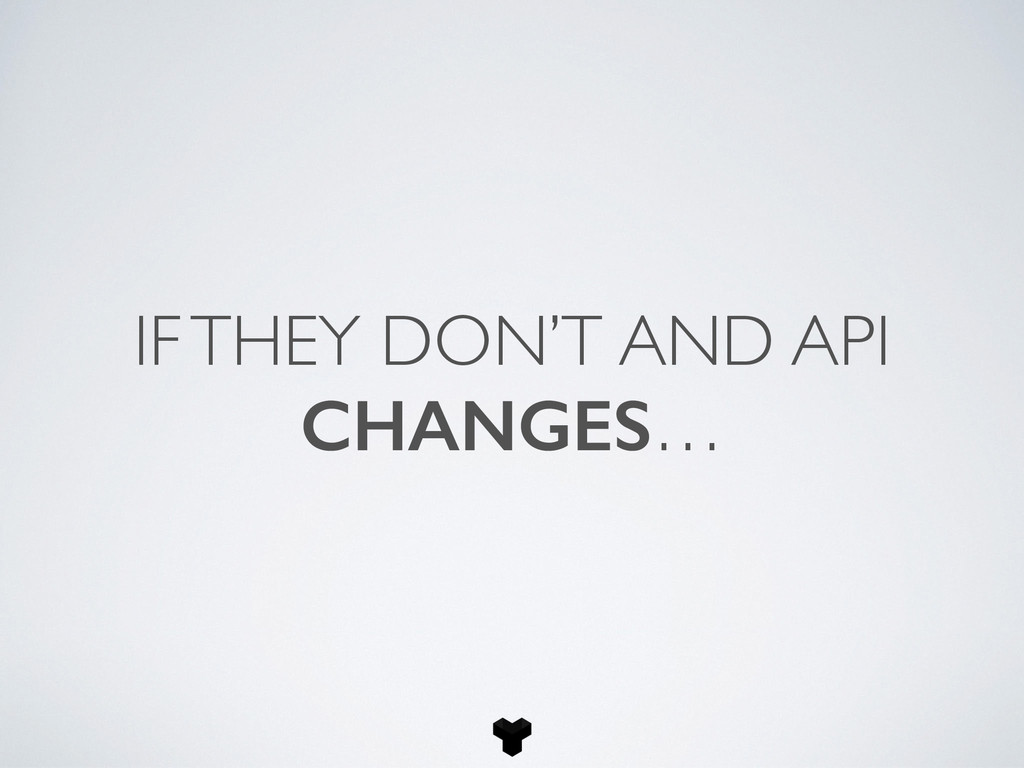 IF THEY DON'T AND API CHANGES…