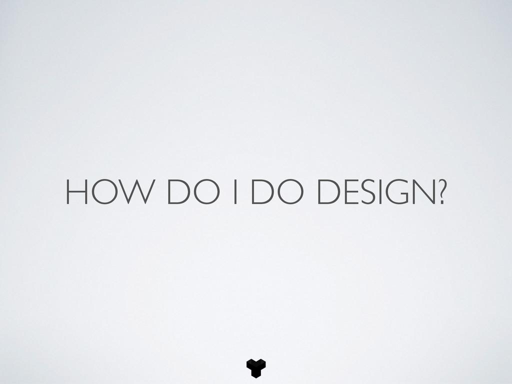 HOW DO I DO DESIGN?