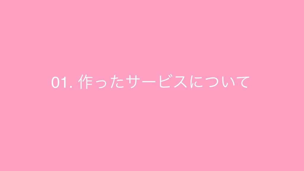 01. ࡞ͬͨαʔϏεʹ͍ͭͯ