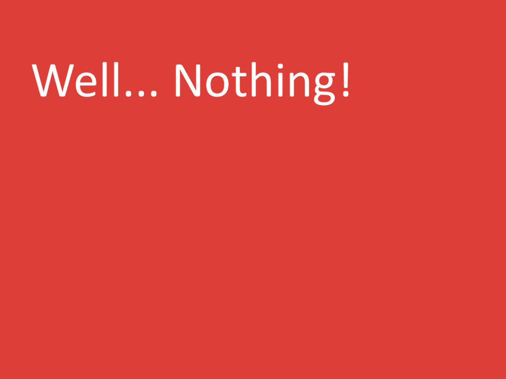 Well... Nothing!