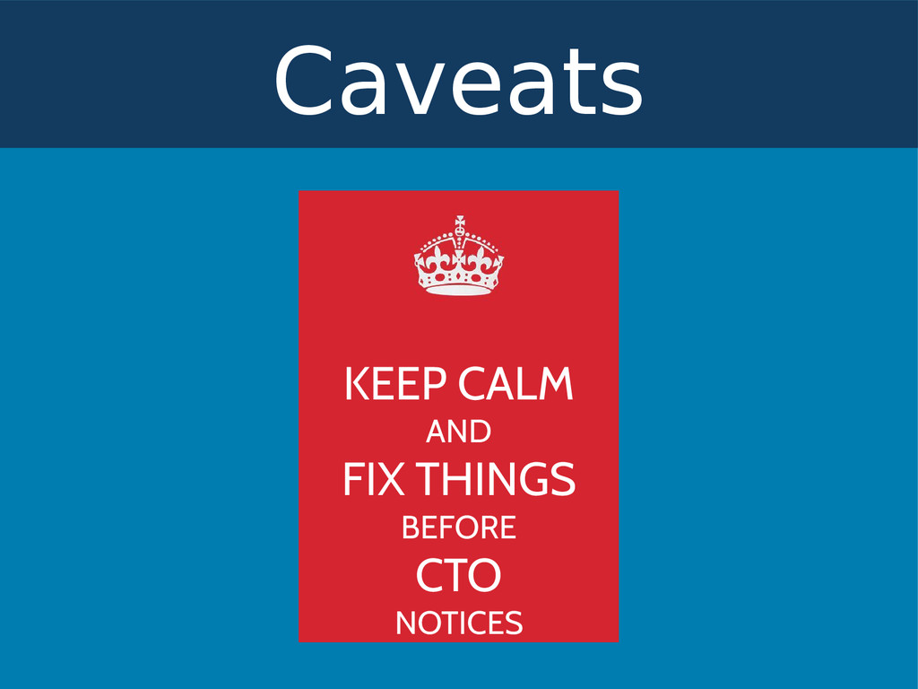Caveats KEEP CALM AND FIX THINGS BEFORE CTO NOT...