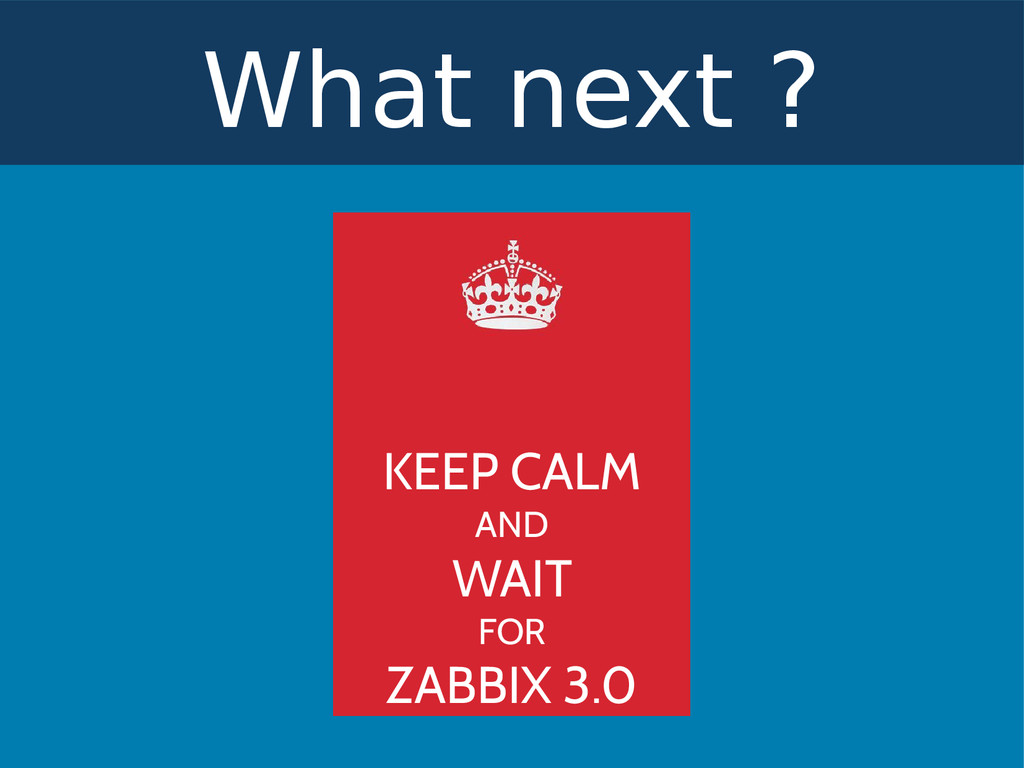 What next ? KEEP CALM AND WAIT FOR ZABBIX 3.0