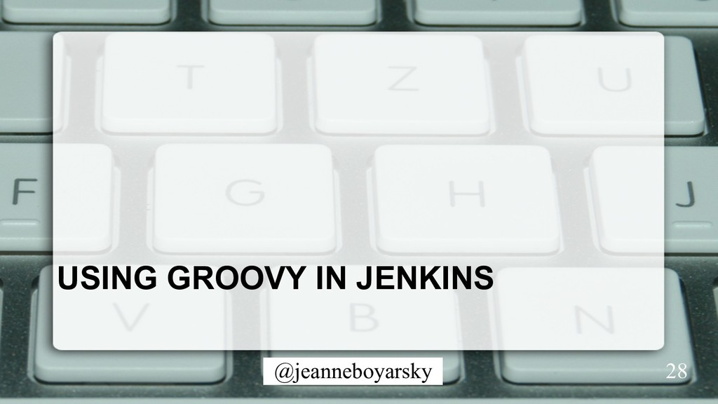 @jeanneboyarsky USING GROOVY IN JENKINS 28