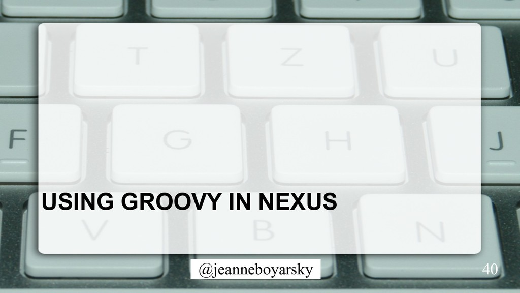 @jeanneboyarsky USING GROOVY IN NEXUS 40