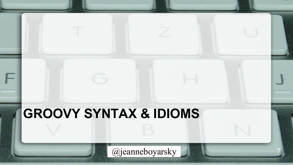 @jeanneboyarsky GROOVY SYNTAX & IDIOMS 7