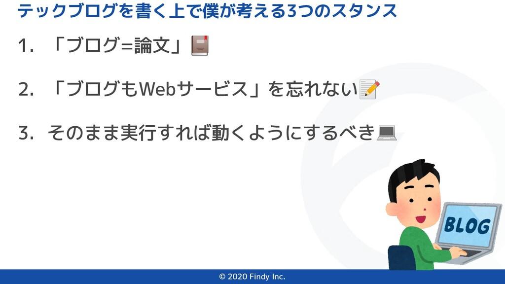 © 2020 Findy Inc. 1. 「ブログ=論文」 2. 「ブログもWebサービス」を...