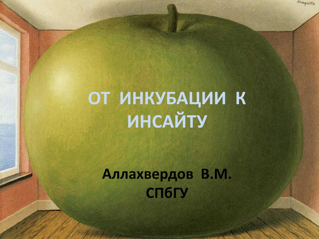 ОТ ИНКУБАЦИИ К ИНСАЙТУ Аллахвердов В.М. СПбГУ