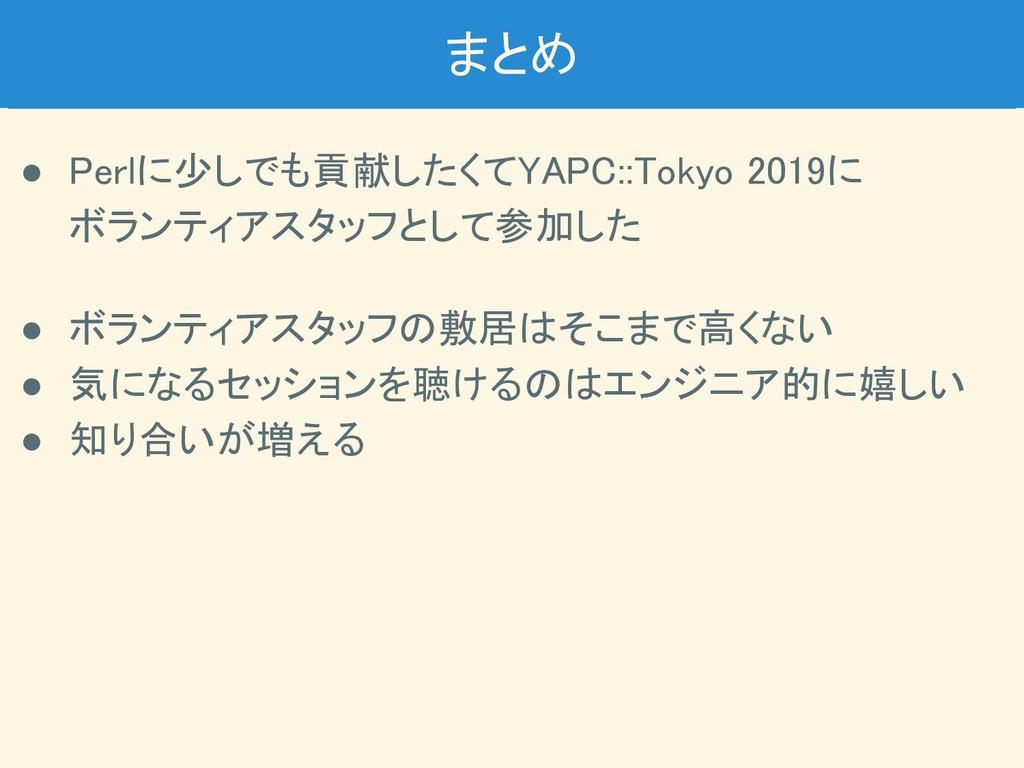 まとめ ● Perlに少しでも貢献したくてYAPC::Tokyo 2019に ボランティア...