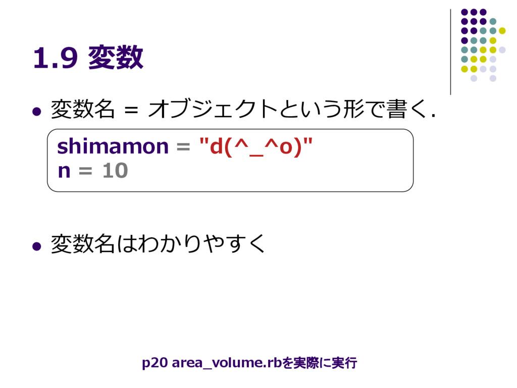 1.9 変数  変数名 = オブジェクトという形で書く.  変数名はわかりやすく shim...