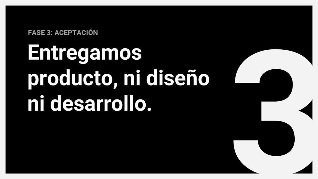 3 FASE 3: ACEPTACIÓN Entregamos producto, ni di...