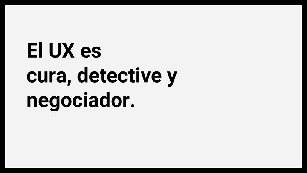 El UX es cura, detective y negociador.