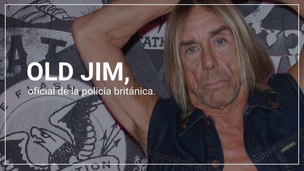 OLD JIM, oficial de la policía británica.