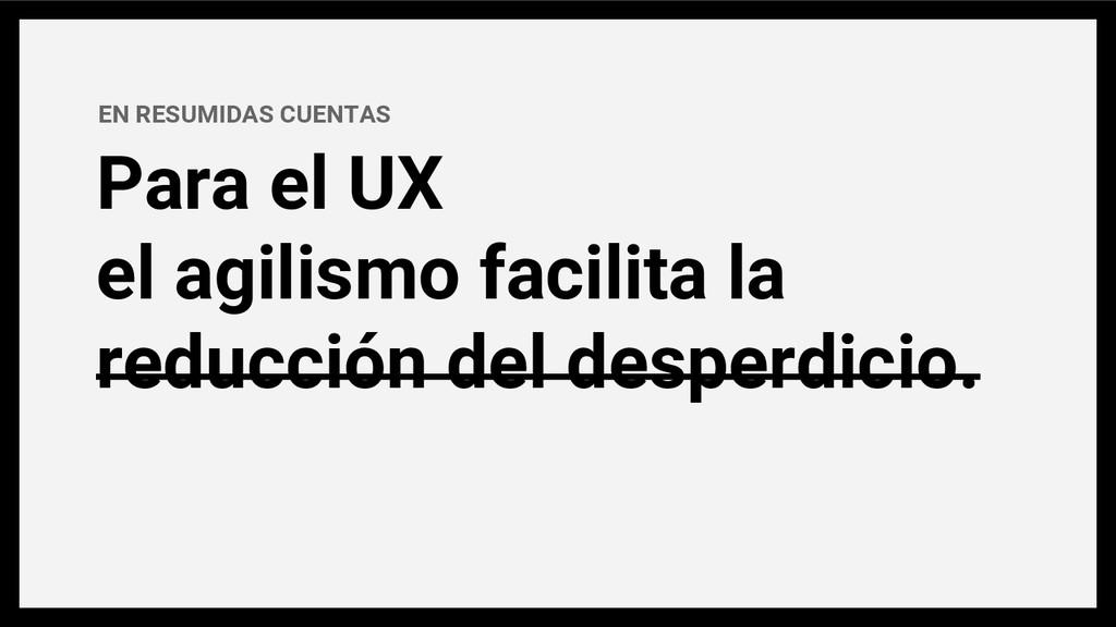 EN RESUMIDAS CUENTAS Para el UX el agilismo fac...