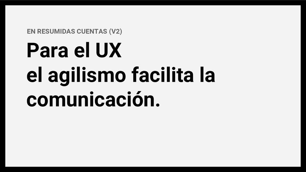 Para el UX el agilismo facilita la comunicación...