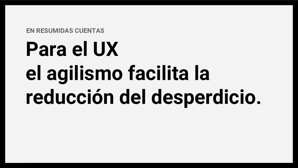 Para el UX el agilismo facilita la reducción de...