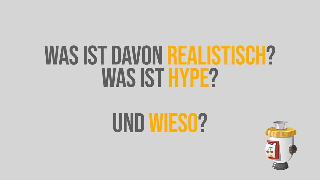 WAS IST DAVON REALISTISCH?   WAS IST HYPE?   UN...