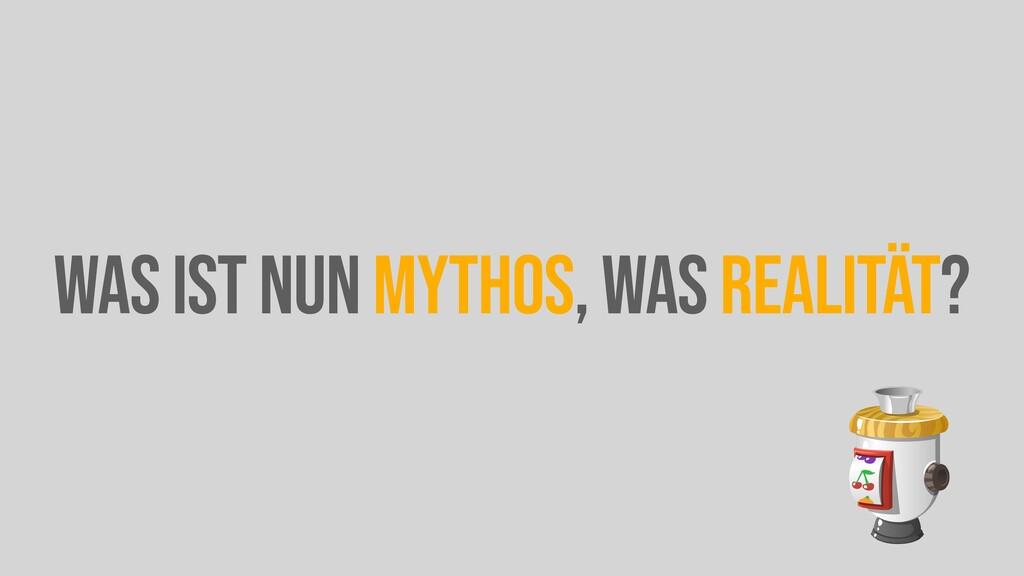 WAS IST NUN MYTHOS, WAS REALITÄT?