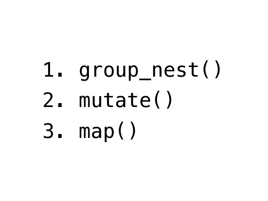 1. group_nest() 2. mutate() 3. map()