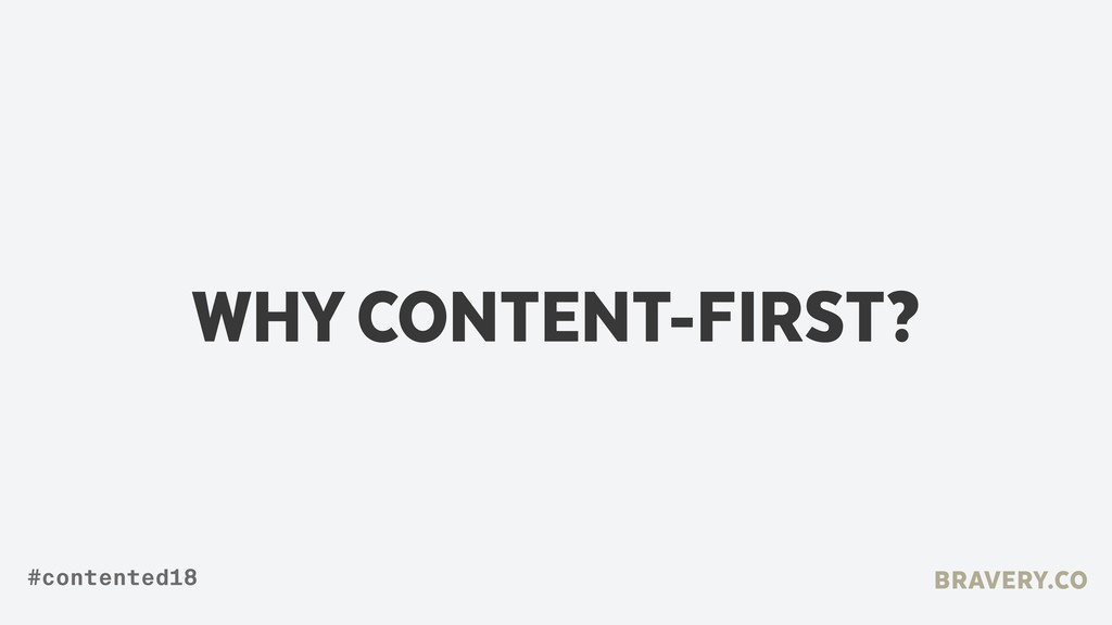 WHY CONTENT-FIRST? BRAVERY.CO #contented18